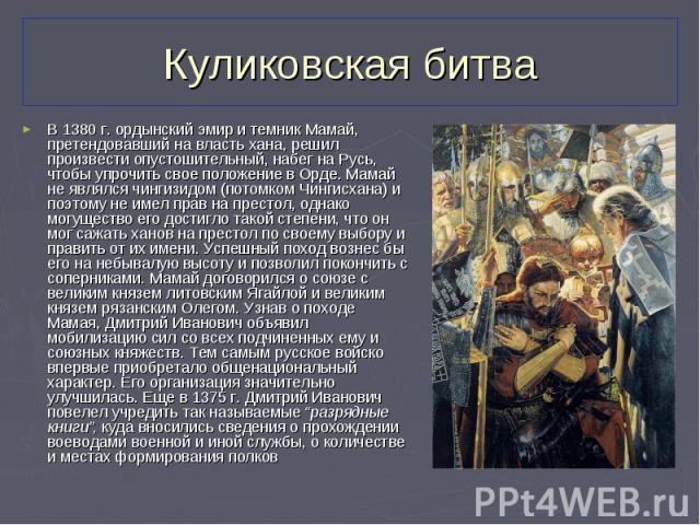 В 1380 г. ордынский эмир и темник Мамай, претендовавший на власть хана, решил произвести опустошительный, набег на Русь, чтобы упрочить свое положение в Орде. Мамай не являлся чингизидом (потомком Чингисхана) и поэтому не имел прав на престол, однак…