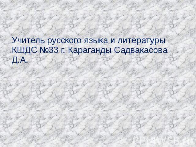 Учитель русского языка и литературы КШДС №33 г. Караганды Садвакасова Д.А.