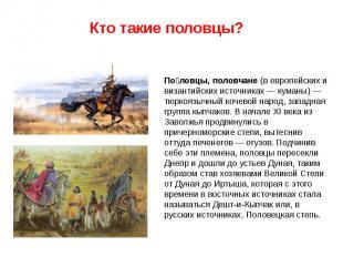 По ловцы, половчане (в европейских и византийских источниках — куманы) — тюркояз