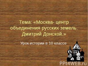 Тема: «Москва- центр объединения русских земель. Дмитрий Донской.» Урок истории