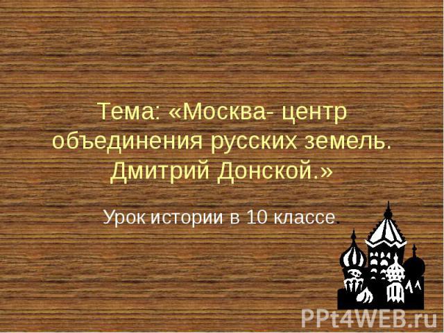 Тема: «Москва- центр объединения русских земель. Дмитрий Донской.» Урок истории в 10 классе.