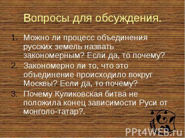 Вопросы для обсуждения. Можно ли процесс объединения русских земель назвать закономерным? Если да, то почему? Закономерно ли то, что это объединение происходило вокруг Москвы? Если да, то почему? Почему Куликовская битва не положила конец зависимост…