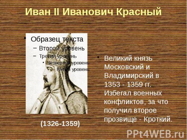 Иван II Иванович Красный Великий князь Московский и Владимирский в 1353- 1359гг. Избегал военных конфликтов, за что получил второе прозвище- Кроткий.