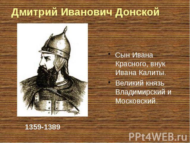 Дмитрий Иванович Донской Сын Ивана Красного, внук Ивана Калиты. Великий князь Владимирский и Московский.