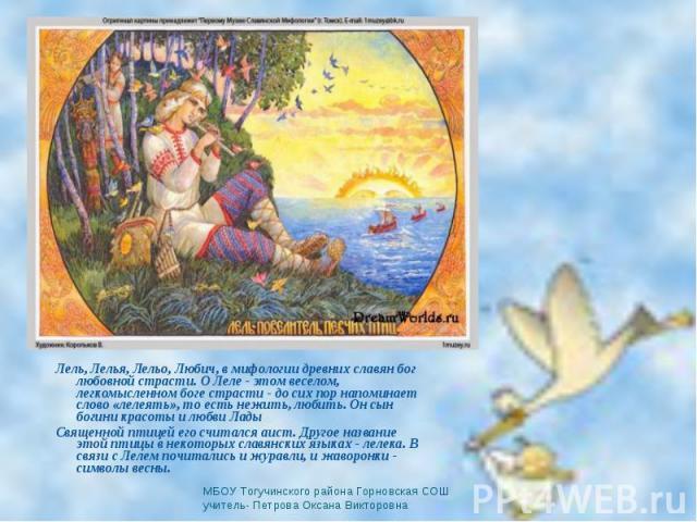 Лель, Лелья, Лельо, Любич, в мифологии древних славян бог любовной страсти. О Леле - этом веселом, легкомысленном боге страсти - до сих пор напоминает слово «лелеять», то есть нежить, любить. Он сын богини красоты и любви Лады Священной птицей его с…