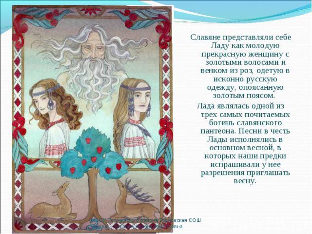 Славяне представляли себе Ладу как молодую прекрасную женщину с золотыми волосами и венком из роз, одетую в исконно русскую одежду, опоясанную золотым поясом. Славяне представляли себе Ладу как молодую прекрасную женщину с золотыми волосами и венком…