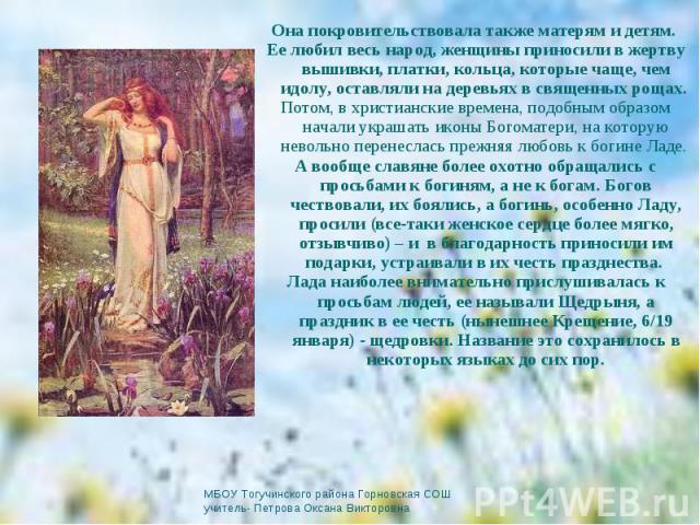 Она покровительствовала также матерям и детям. Она покровительствовала также матерям и детям. Ее любил весь народ, женщины приносили в жертву вышивки, платки, кольца, которые чаще, чем идолу, оставляли на деревьях в священных рощах. Потом, в христиа…