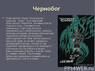 Повелитель Нави, Пекельного царства, Тьмы - есть могучий властитель Чернобог. Ве