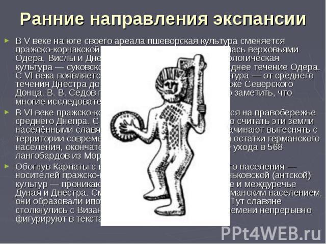 В V веке на юге своего ареала пшеворская культура сменяется пражско-корчакской, которая вначале ограничивалась верховьями Одера, Вислы и Днестра. Другая славянская археологическая культура— суковско-дзедзинская— занимала среднее течение …