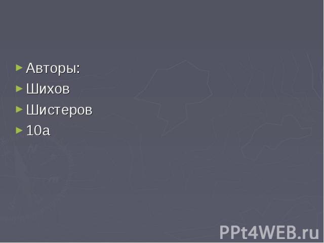 Авторы: Авторы: Шихов Шистеров 10а