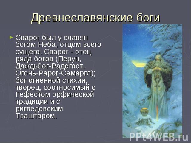 Сварог был у славян богом Неба, отцом всего сущего. Сварог - отец ряда богов (Перун, Даждьбог-Радегаст, Огонь-Рарог-Семаргл); бог огненной стихии, творец, соотносимый с Гефестом орфической традиции и с ригведовским Тваштаром. Сварог был у славян бог…