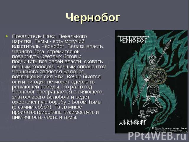 Повелитель Нави, Пекельного царства, Тьмы - есть могучий властитель Чернобог. Велика власть Черного бога, стремится он повергнуть Светлых богов и подчинить все своей власти, сковать вечным холодом. Вечным оппонентом Чернобога является Белобог, вопло…