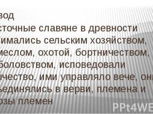 Вывод Восточные славяне в древности занимались сельским хозяйством, ремеслом, ох