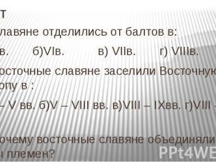 Тест 3. Славяне отделились от балтов в: а) Vв. б)VIв. в) VIIв. г) VIIIв. 4. Вост
