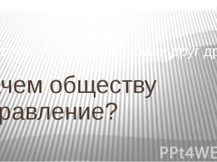 Зачем обществу управление? Чтобы люди не истребили друг друга