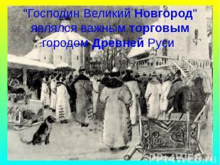 """""""Господин Великий Новгород"""" являлся важным торговым городом Древней Ру"""