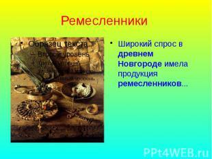 Ремесленники Широкий спрос в древнем Новгороде имела продукция ремесленников...