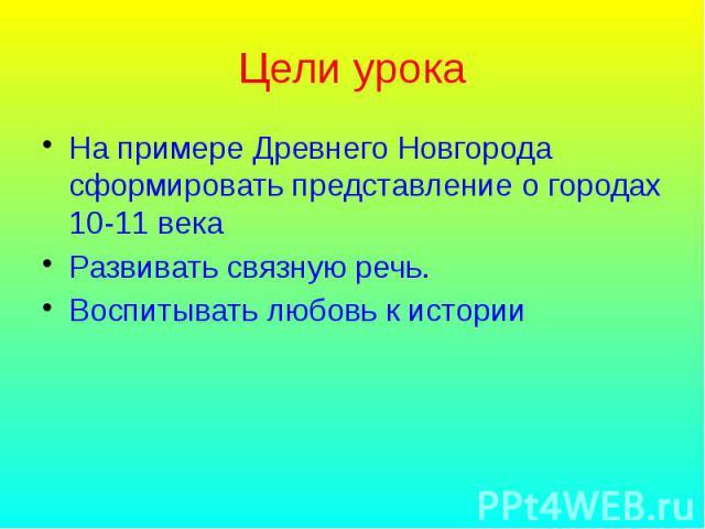 Цели урока На примере Древнего Новгорода сформировать представление о городах 10-11 века Развивать связную речь. Воспитывать любовь к истории