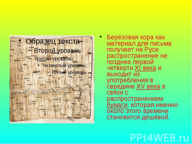 Берёзовая кора как материал для письма получает на Руси распространение не позднее первой четверти XI века и выходит из употребления в середине XV века в связи с распространением бумаги, которая именно около этого времени становится дешёвой.