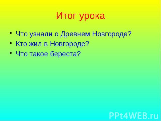 Итог урока Что узнали о Древнем Новгороде? Кто жил в Новгороде? Что такое береста?