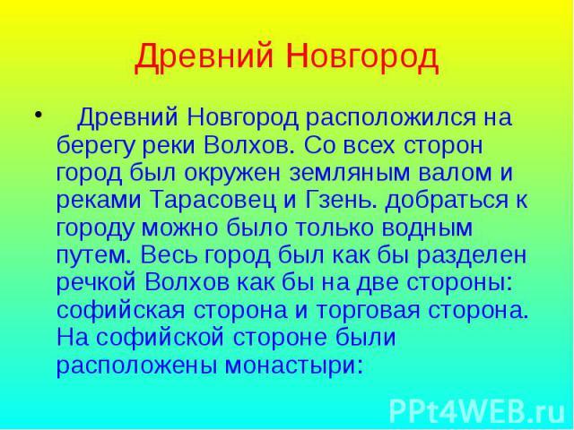 Древний Новгород Древний Новгород расположился на берегу реки Волхов. Со всех сторон город был окружен земляным валом и реками Тарасовец и Гзень. добраться к городу можно было только водным путем. Весь город был как бы разделен речкой Волхов как бы …
