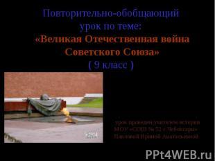 Повторительно-обобщающий урок по теме: «Великая Отечественная война Советского С