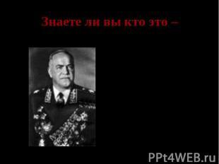 Знаете ли вы кто это – Георгий Константинович Жуков- заместитель Верховного глав