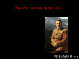 Знаете ли вы кто это – Адольф Гитлер- рейхсканцлер Германии, командующий вермахт