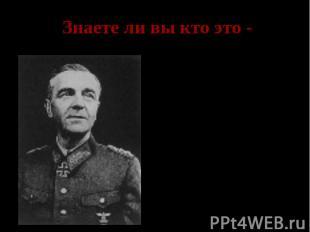 Знаете ли вы кто это - Паулюс- командующий 6 немецкой армией, сдавшейся в плен п