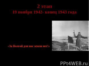 2 этап 19 ноября 1942- конец 1943 года Коренной перелом в ходе войны. Гитлер гов