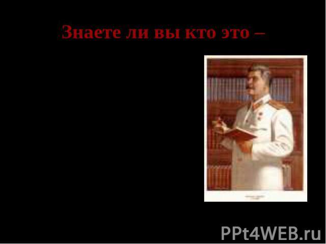 Знаете ли вы кто это – Иосиф Виссарионович Сталин – Верховный главнокомандующий, народный комиссар обороны.