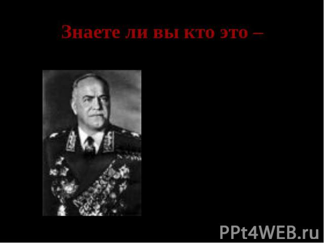 Знаете ли вы кто это – Георгий Константинович Жуков- заместитель Верховного главного командующего, командующий Ленинградским фронтом, Западным фронтом, обороной Москвы.