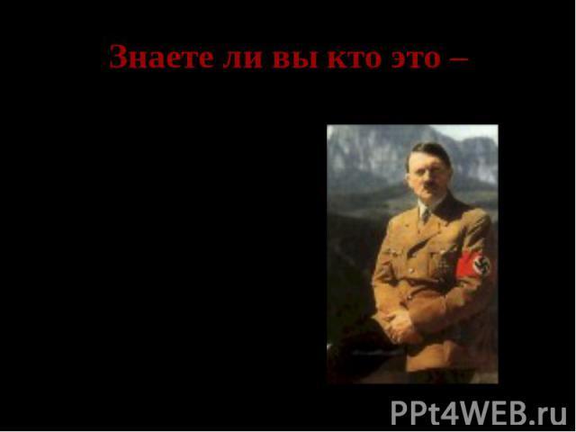 Знаете ли вы кто это – Адольф Гитлер- рейхсканцлер Германии, командующий вермахта.