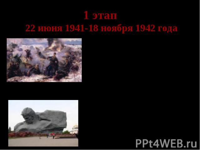 1 этап 22 июня 1941-18 ноября 1942 года Отступление Красной Армии Только за первые 100 дней армия потеряла 96% авиации. Уже 3 июля генерал Ф.Гальдер заметил в своем дневнике: «Не будет преувеличением сказать, что компания против России выиграна в те…