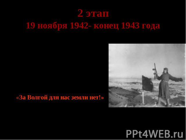 2 этап 19 ноября 1942- конец 1943 года Коренной перелом в ходе войны. Гитлер говорил в августе 1942 года: «Судьбе было угодно, чтобы я одержал победу в городе, носящем имя самого Сталина». Город решено было удержать любой ценой. Лозунгом стали слова…