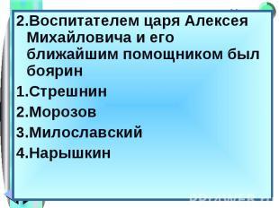 2.Воспитателем царя Алексея Михайловича и его ближайшим помощником был боярин 2.