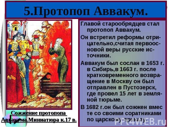 Главой старообрядцев стал протопоп Аввакум. Главой старообрядцев стал протопоп Аввакум. Он встретил реформы отри-цательно,считая первоос-новой веры русские ис-точники. Аввакум был сослан в 1653 г. в Сибирь,в 1663 г. после кратковременного возвра-щен…