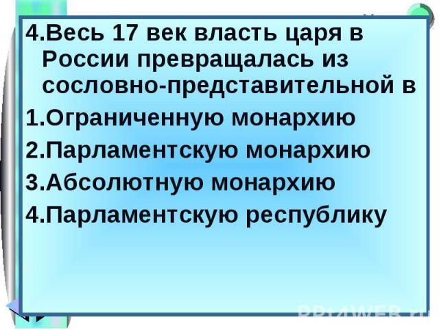 4.Весь 17 век власть царя в России превращалась из сословно-представительной в 4.Весь 17 век власть царя в России превращалась из сословно-представительной в Ограниченную монархию Парламентскую монархию Абсолютную монархию Парламентскую республику
