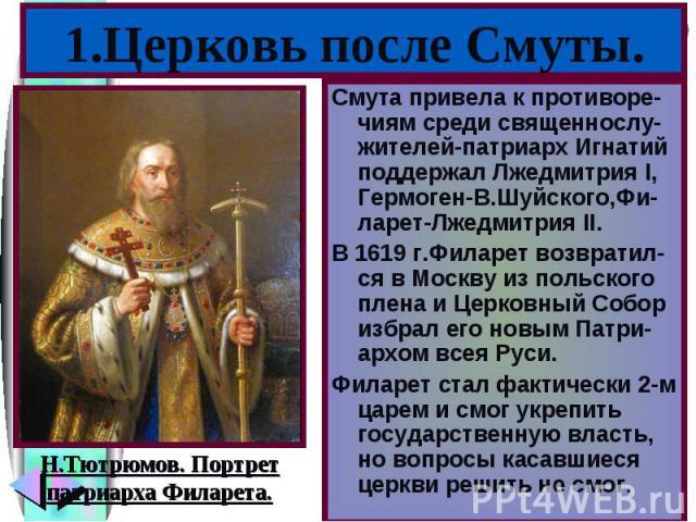 Смута привела к противоре-чиям среди священнослу-жителей-патриарх Игнатий поддержал Лжедмитрия I, Гермоген-В.Шуйского,Фи-ларет-Лжедмитрия II. Смута привела к противоре-чиям среди священнослу-жителей-патриарх Игнатий поддержал Лжедмитрия I, Гермоген-…