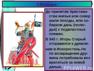 3.Полюдье. До принятия Христиан-ства князья или совер шали походы, или со-бирали