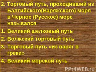 2. Торговый путь, проходивший из Балтийского(Варяжского) моря в Черное (Русское)