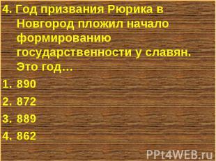 4. Год призвания Рюрика в Новгород пложил начало формированию государственности