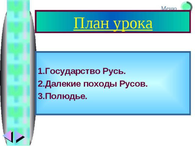 План урока 1.Государство Русь. 2.Далекие походы Русов. 3.Полюдье.