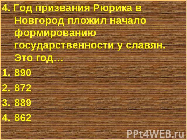 4. Год призвания Рюрика в Новгород пложил начало формированию государственности у славян. Это год… 4. Год призвания Рюрика в Новгород пложил начало формированию государственности у славян. Это год… 890 872 889 862