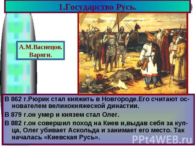 1.Государство Русь. В 862 г.Рюрик стал княжить в Новгороде.Его считают ос-нователем великокняжеской династии. В 879 г.он умер и князем стал Олег. В 882 г.он совершил поход на Киев и,выдав себя за куп-ца, Олег убивает Аскольда и занимает его место. Т…