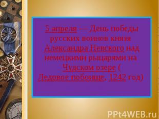 5 апреля — День победы русских воинов князя Александра Невского над немецкими ры