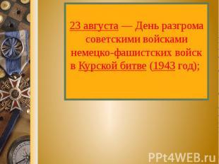 23 августа — День разгрома советскими войсками немецко-фашистских войск в Курско