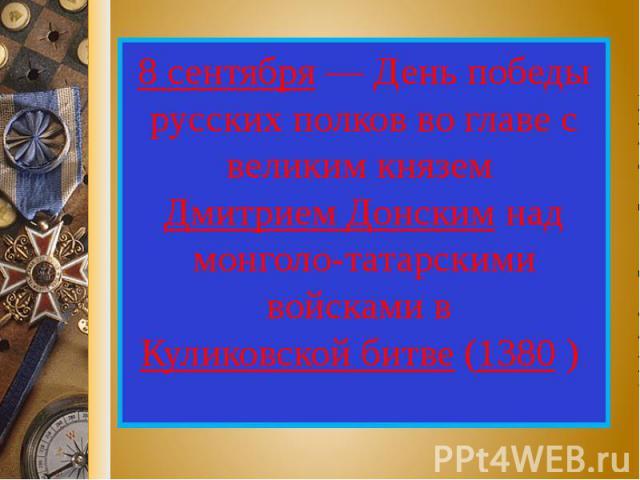 8 сентября — День победы русских полков во главе с великим князем Дмитрием Донским над монголо-татарскими войсками в Куликовской битве (1380 )
