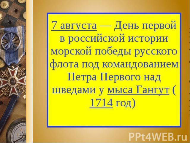 7 августа — День первой в российской истории морской победы русского флота под командованием Петра Первого над шведами у мыса Гангут (1714 год)