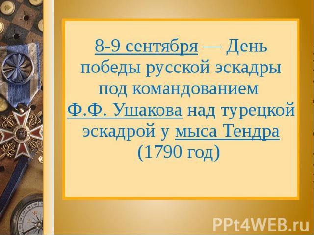 8-9 сентября — День победы русской эскадры под командованием Ф.Ф. Ушакова над турецкой эскадрой у мыса Тендра (1790 год)